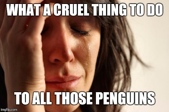 First World Problems Meme | WHAT A CRUEL THING TO DO TO ALL THOSE PENGUINS | image tagged in memes,first world problems | made w/ Imgflip meme maker