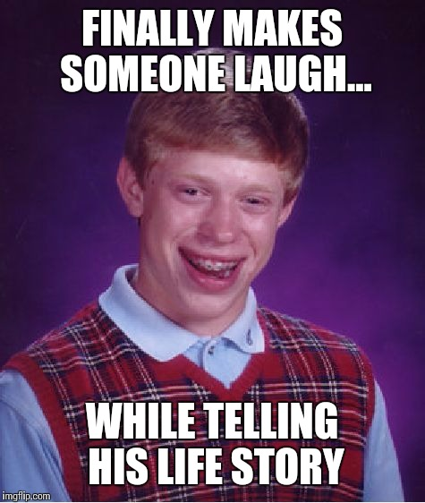 Bad Luck Brian Meme | FINALLY MAKES SOMEONE LAUGH... WHILE TELLING HIS LIFE STORY | image tagged in memes,bad luck brian | made w/ Imgflip meme maker