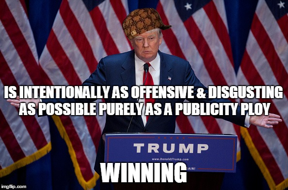 Donald Trump | IS INTENTIONALLY AS OFFENSIVE & DISGUSTING AS POSSIBLE PURELY AS A PUBLICITY PLOY WINNING | image tagged in donald trump,scumbag | made w/ Imgflip meme maker