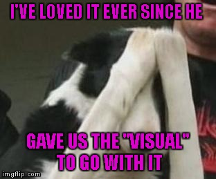 "I'VE LOVED IT EVER SINCE HE GAVE US THE ""VISUAL"" TO GO WITH IT 