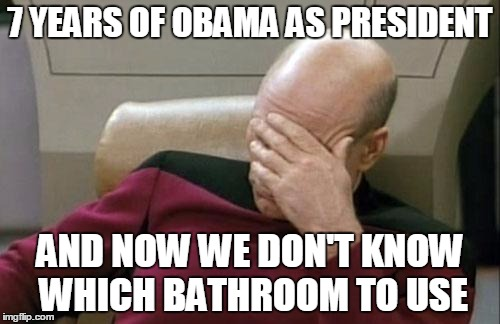 Why is this even an issue?! | 7 YEARS OF OBAMA AS PRESIDENT AND NOW WE DON'T KNOW WHICH BATHROOM TO USE | image tagged in memes,captain picard facepalm | made w/ Imgflip meme maker