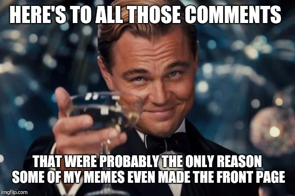 Leonardo Dicaprio Cheers Meme | HERE'S TO ALL THOSE COMMENTS THAT WERE PROBABLY THE ONLY REASON SOME OF MY MEMES EVEN MADE THE FRONT PAGE | image tagged in memes,leonardo dicaprio cheers | made w/ Imgflip meme maker