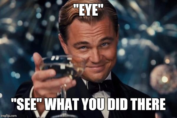 "Leonardo Dicaprio Cheers Meme | ""EYE"" ""SEE"" WHAT YOU DID THERE 
