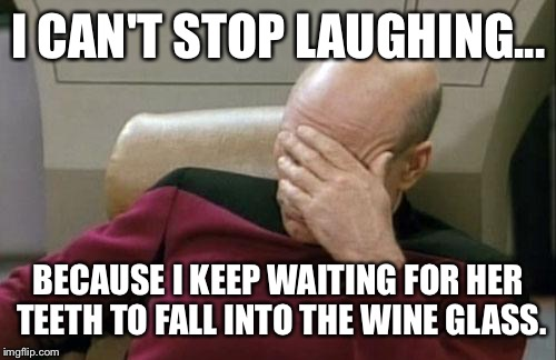 Captain Picard Facepalm Meme | I CAN'T STOP LAUGHING... BECAUSE I KEEP WAITING FOR HER TEETH TO FALL INTO THE WINE GLASS. | image tagged in memes,captain picard facepalm | made w/ Imgflip meme maker