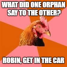 Anti-Joke Chicken | WHAT DID ONE ORPHAN SAY TO THE OTHER? ROBIN, GET IN THE CAR | image tagged in anti-joke chicken | made w/ Imgflip meme maker