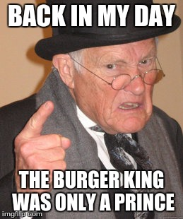 Back In My Day | BACK IN MY DAY THE BURGER KING WAS ONLY A PRINCE | image tagged in memes,back in my day | made w/ Imgflip meme maker
