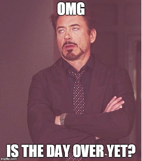 Face You Make Robert Downey Jr Meme |  OMG; IS THE DAY OVER YET? | image tagged in memes,face you make robert downey jr | made w/ Imgflip meme maker