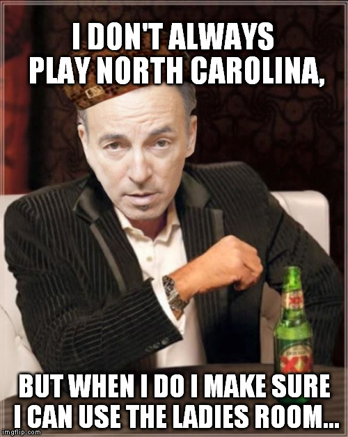 Born to sit and pee. |  I DON'T ALWAYS PLAY NORTH CAROLINA, BUT WHEN I DO I MAKE SURE I CAN USE THE LADIES ROOM... | image tagged in bruce springsteen,north carolina,bathroom laws,funny,memes | made w/ Imgflip meme maker