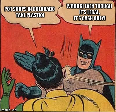 Batman Slapping Robin Meme | POT SHOPS IN COLORADO TAKE PLASTIC! WRONG! EVEN THOUGH IT'S LEGAL, IT'S CASH ONLY! | image tagged in memes,batman slapping robin | made w/ Imgflip meme maker