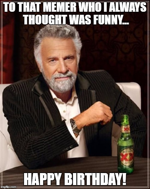 The Most Interesting Man In The World Meme | TO THAT MEMER WHO I ALWAYS THOUGHT WAS FUNNY... HAPPY BIRTHDAY! | image tagged in memes,the most interesting man in the world | made w/ Imgflip meme maker