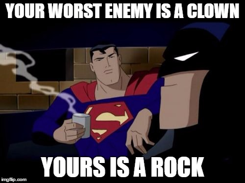 Batman And Superman |  YOUR WORST ENEMY IS A CLOWN; YOURS IS A ROCK | image tagged in memes,batman and superman | made w/ Imgflip meme maker