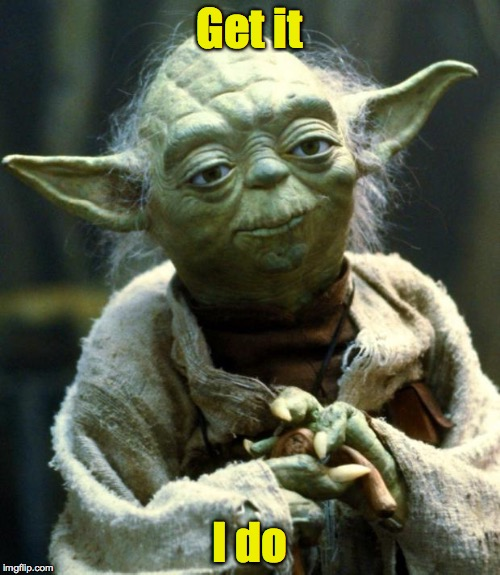 Star Wars Yoda Meme | Get it I do | image tagged in memes,star wars yoda | made w/ Imgflip meme maker