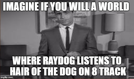 IMAGINE IF YOU WILL A WORLD WHERE RAYDOG LISTENS TO HAIR OF THE DOG ON 8 TRACK | made w/ Imgflip meme maker
