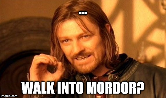 One Does Not Simply Meme | ... WALK INTO MORDOR? | image tagged in memes,one does not simply | made w/ Imgflip meme maker