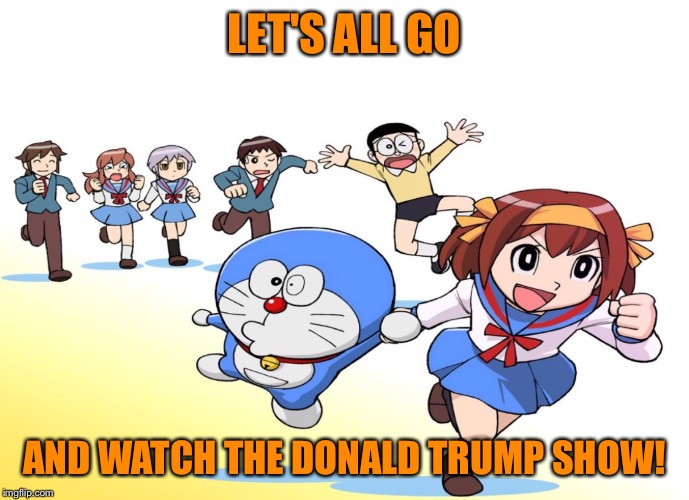 ASIAN CAT CARTOON | LET'S ALL GO AND WATCH THE DONALD TRUMP SHOW! | image tagged in asian cat cartoon | made w/ Imgflip meme maker