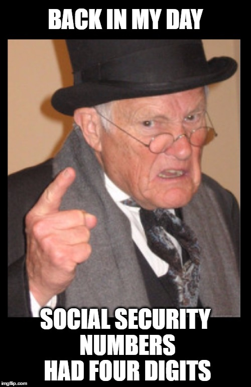BACK IN MY DAY SOCIAL SECURITY NUMBERS HAD FOUR DIGITS | made w/ Imgflip meme maker