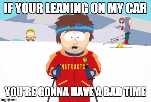 Super Cool Ski Instructor |  IF YOUR LEANING ON MY CAR; YOU'RE GONNA HAVE A BAD TIME | image tagged in memes,super cool ski instructor | made w/ Imgflip meme maker