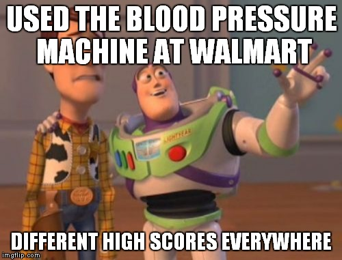 X, X Everywhere Meme | USED THE BLOOD PRESSURE MACHINE AT WALMART DIFFERENT HIGH SCORES EVERYWHERE | image tagged in memes,x x everywhere | made w/ Imgflip meme maker