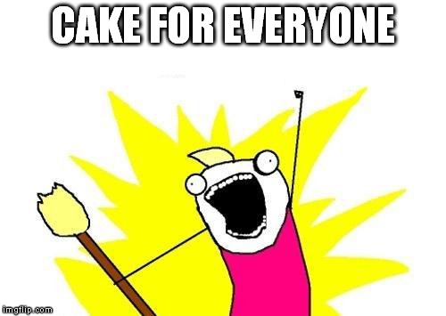 X All The Y Meme | CAKE FOR EVERYONE | image tagged in memes,x all the y | made w/ Imgflip meme maker