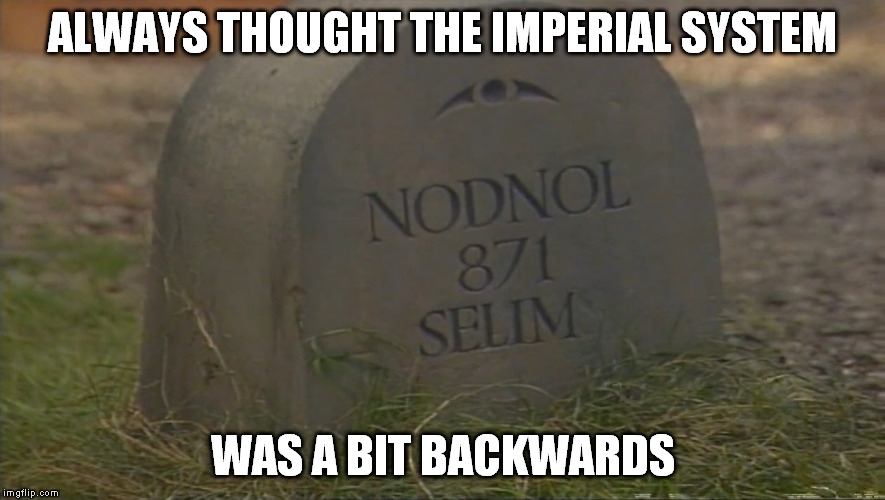 ALWAYS THOUGHT THE IMPERIAL SYSTEM WAS A BIT BACKWARDS | made w/ Imgflip meme maker