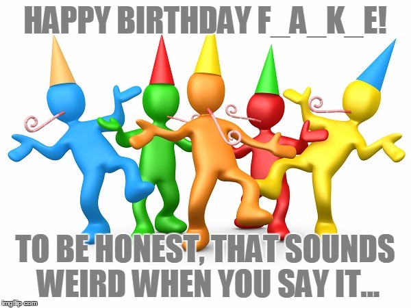 Party Time | HAPPY BIRTHDAY F_A_K_E! TO BE HONEST, THAT SOUNDS WEIRD WHEN YOU SAY IT... | image tagged in party time | made w/ Imgflip meme maker