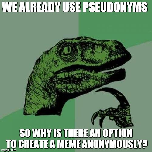Is there some reason for this that I don't know about? | WE ALREADY USE PSEUDONYMS SO WHY IS THERE AN OPTION TO CREATE A MEME ANONYMOUSLY? | image tagged in memes,philosoraptor | made w/ Imgflip meme maker