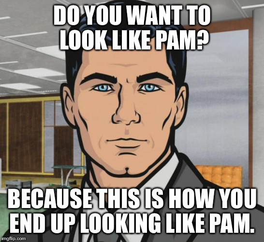 Archer Meme | DO YOU WANT TO LOOK LIKE PAM? BECAUSE THIS IS HOW YOU END UP LOOKING LIKE PAM. | image tagged in memes,archer,AdviceAnimals | made w/ Imgflip meme maker