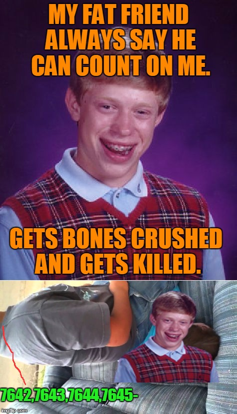 Bad Luck Brian | MY FAT FRIEND ALWAYS SAY HE CAN COUNT ON ME. GETS BONES CRUSHED AND GETS KILLED. 7642,7643,7644,7645- | image tagged in memes,bad luck brian,killed,fat,dead,numbers | made w/ Imgflip meme maker