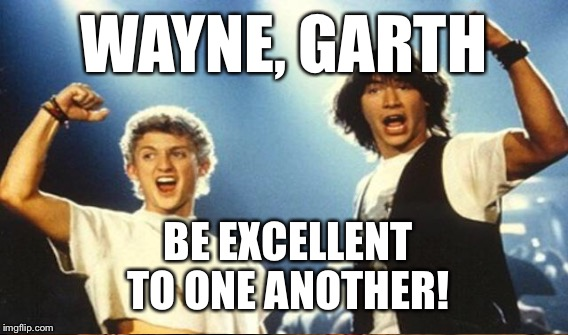 WAYNE, GARTH BE EXCELLENT TO ONE ANOTHER! | made w/ Imgflip meme maker