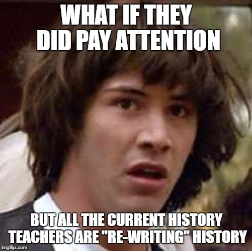 "Conspiracy Keanu Meme | WHAT IF THEY DID PAY ATTENTION BUT ALL THE CURRENT HISTORY TEACHERS ARE ""RE-WRITING"" HISTORY 