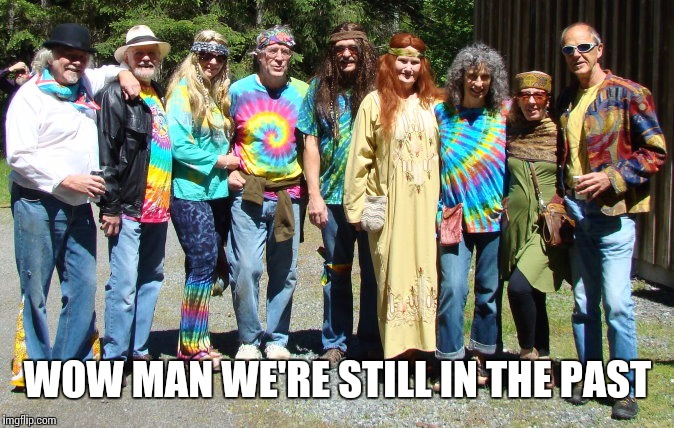 hippies  | WOW MAN WE'RE STILL IN THE PAST | image tagged in hippies | made w/ Imgflip meme maker