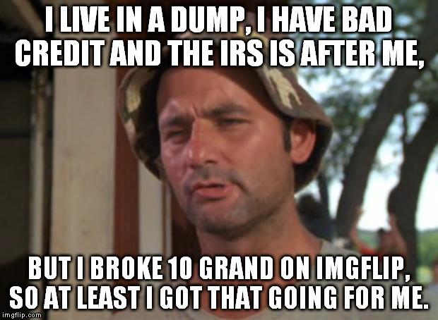 Carl's dilemma. | I LIVE IN A DUMP, I HAVE BAD CREDIT AND THE IRS IS AFTER ME, BUT I BROKE 10 GRAND ON IMGFLIP, SO AT LEAST I GOT THAT GOING FOR ME. | image tagged in memes,so i got that goin for me which is nice,irs,bad credit,10 grand,funny | made w/ Imgflip meme maker