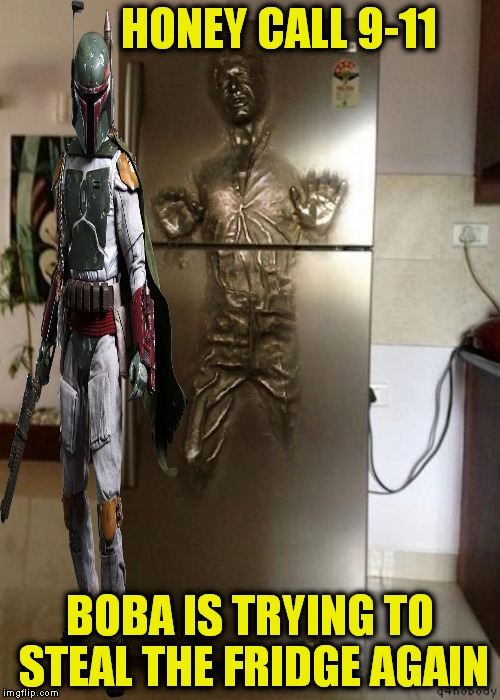 The fridge is with you | HONEY CALL 9-11 BOBA IS TRYING TO STEAL THE FRIDGE AGAIN | image tagged in star wars,boba fett,han solo,fridge,funny,meme | made w/ Imgflip meme maker