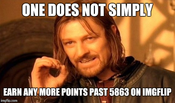 One Does Not Simply Meme | ONE DOES NOT SIMPLY EARN ANY MORE POINTS PAST 5863 ON IMGFLIP | image tagged in memes,one does not simply | made w/ Imgflip meme maker