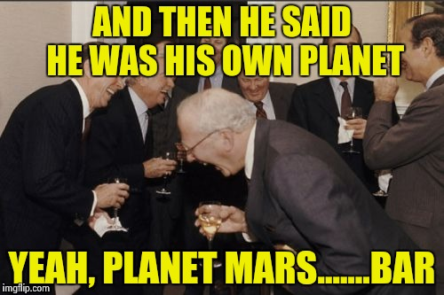 Laughing Men In Suits Meme | AND THEN HE SAID HE WAS HIS OWN PLANET YEAH, PLANET MARS.......BAR | image tagged in memes,laughing men in suits | made w/ Imgflip meme maker