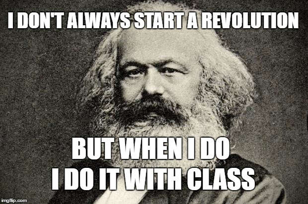 I DON'T ALWAYS START A REVOLUTION BUT WHEN I DO I DO IT WITH CLASS | made w/ Imgflip meme maker