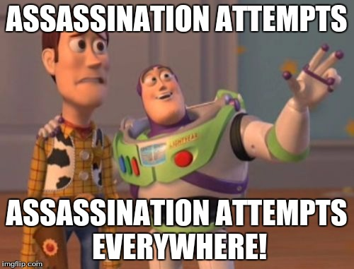 X, X Everywhere Meme | ASSASSINATION ATTEMPTS ASSASSINATION ATTEMPTS EVERYWHERE! | image tagged in memes,x x everywhere | made w/ Imgflip meme maker