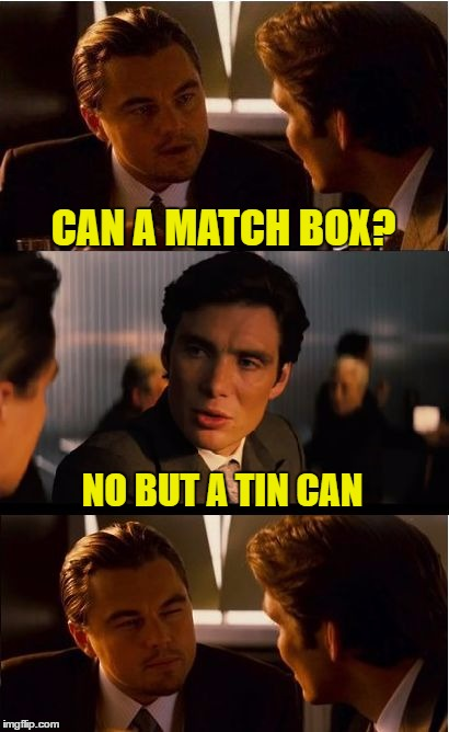 Inception Meme | CAN A MATCH BOX? NO BUT A TIN CAN | image tagged in memes,inception | made w/ Imgflip meme maker