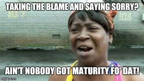 Aint Nobody Got Time For That Meme | TAKING THE BLAME AND SAYING SORRY? AIN'T NOBODY GOT MATURITY FO' DAT! | image tagged in memes,aint nobody got time for that | made w/ Imgflip meme maker