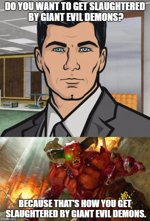 Doom is coming! | DO YOU WANT TO GET SLAUGHTERED BY GIANT EVIL DEMONS? BECAUSE THAT'S HOW YOU GET SLAUGHTERED BY GIANT EVIL DEMONS. | image tagged in do you want ants archer,archer,doom,memes,monster,demon | made w/ Imgflip meme maker