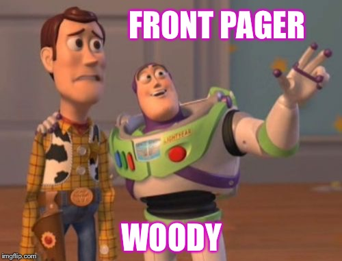 X, X Everywhere Meme | FRONT PAGER WOODY | image tagged in memes,x,x everywhere,x x everywhere | made w/ Imgflip meme maker