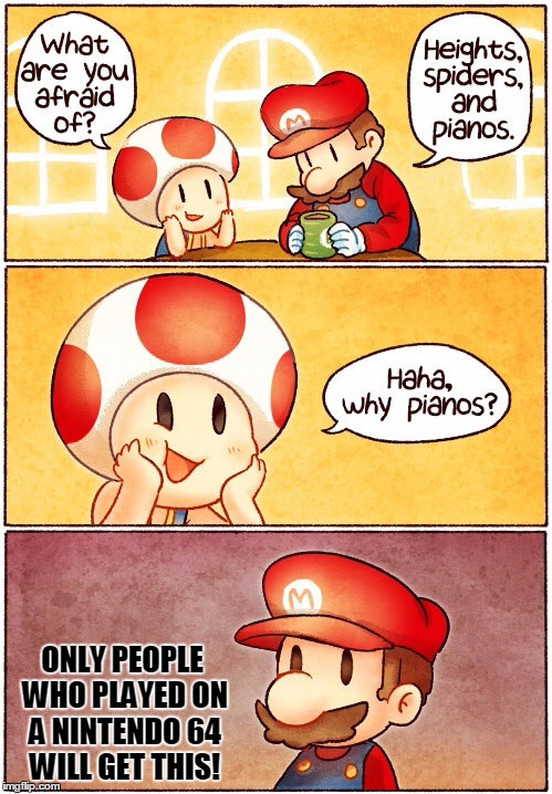 Mario Discusses His Fears To Toad | ONLY PEOPLE WHO PLAYED ON A NINTENDO 64 WILL GET THIS! | image tagged in memes,funny,mario,toad,nintendo 64,fear | made w/ Imgflip meme maker