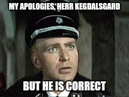 MY APOLOGIES, HERR KEGDALSGARD BUT HE IS CORRECT | made w/ Imgflip meme maker