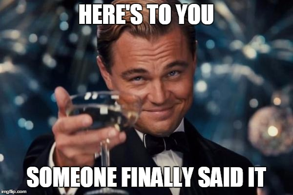 HERE'S TO YOU SOMEONE FINALLY SAID IT | image tagged in memes,leonardo dicaprio cheers | made w/ Imgflip meme maker