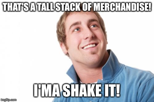 Misunderstood Mitch | THAT'S A TALL STACK OF MERCHANDISE! I'MA SHAKE IT! | image tagged in memes,misunderstood mitch | made w/ Imgflip meme maker