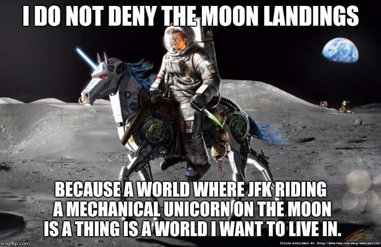 JFK On Robot Unicorn | I DO NOT DENY THE MOON LANDINGS BECAUSE A WORLD WHERE JFK RIDING A MECHANICAL UNICORN ON THE MOON IS A THING IS A WORLD I WANT TO LIVE IN. | image tagged in jfk,moon landing,robots,unicorn,funny,image | made w/ Imgflip meme maker