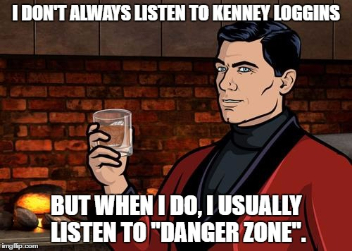 "Archer's musical taste of Kenny Loggins |  I DON'T ALWAYS LISTEN TO KENNEY LOGGINS; BUT WHEN I DO, I USUALLY LISTEN TO ""DANGER ZONE"". 