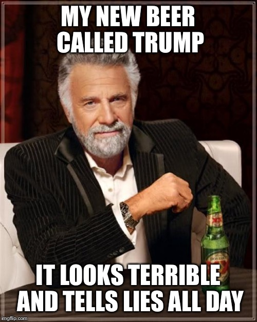 The Most Interesting Man In The World Meme | MY NEW BEER CALLED TRUMP IT LOOKS TERRIBLE AND TELLS LIES ALL DAY | image tagged in memes,the most interesting man in the world | made w/ Imgflip meme maker