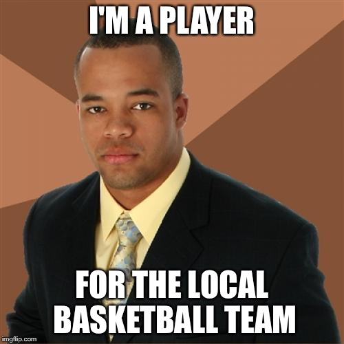 Successful Black Man Meme | I'M A PLAYER FOR THE LOCAL BASKETBALL TEAM | image tagged in memes,successful black man | made w/ Imgflip meme maker