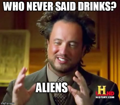 Ancient Aliens Meme | WHO NEVER SAID DRINKS? ALIENS | image tagged in memes,ancient aliens | made w/ Imgflip meme maker